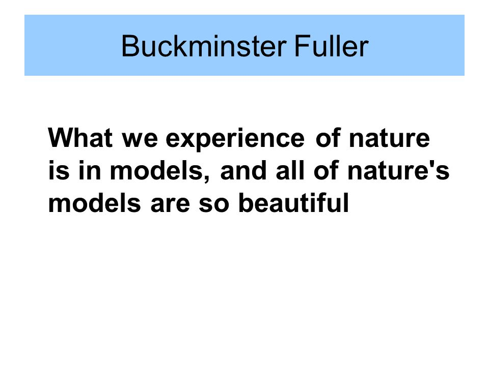 Buckminster Fuller What we experience of nature is in models, and all of nature s models are so beautiful