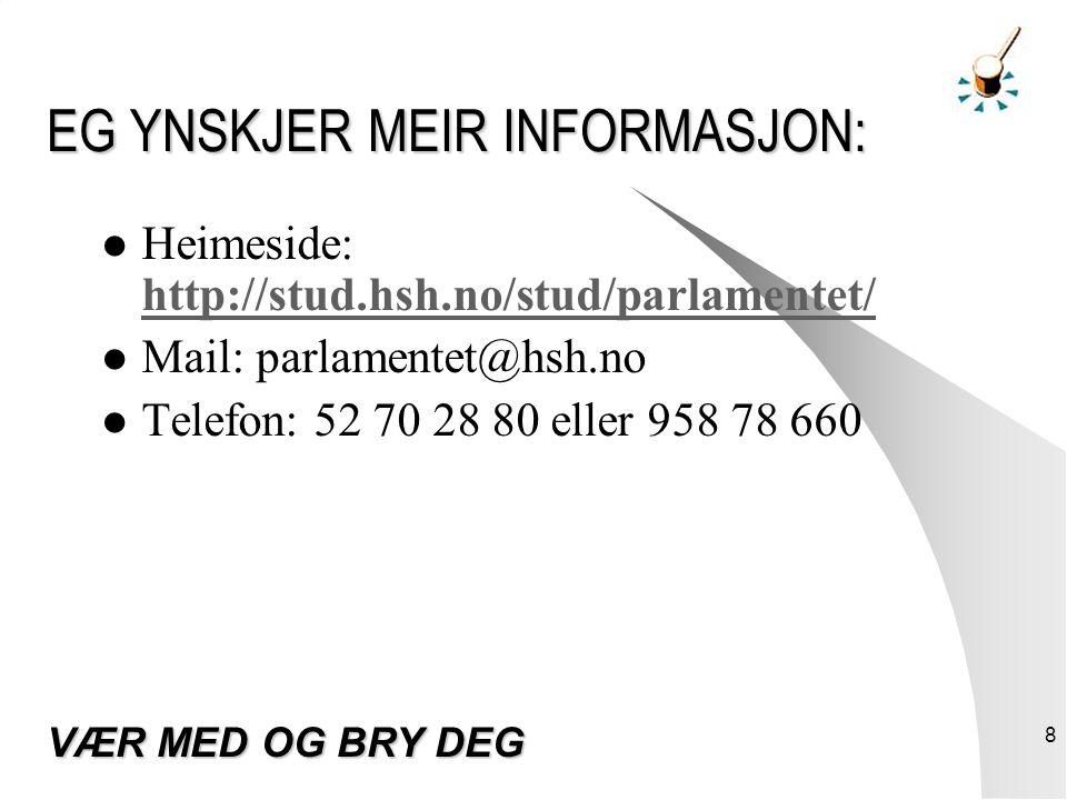 8 EG YNSKJER MEIR INFORMASJON: Heimeside: http://stud.hsh.no/stud/parlamentet/ http://stud.hsh.no/stud/parlamentet/ Mail: parlamentet@hsh.no Telefon: 52 70 28 80 eller 958 78 660 VÆR MED OG BRY DEG