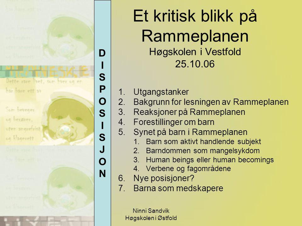 Ninni Sandvik Høgskolen i Østfold Et kritisk blikk på Rammeplanen Høgskolen i Vestfold 25.10.06 1.Utgangstanker 2.Bakgrunn for lesningen av Rammeplane