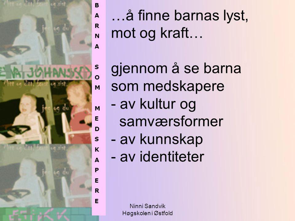 Ninni Sandvik Høgskolen i Østfold …å finne barnas lyst, mot og kraft… gjennom å se barna som medskapere - av kultur og samværsformer - av kunnskap - a