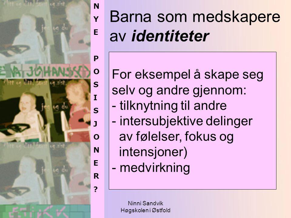 Ninni Sandvik Høgskolen i Østfold Barna som medskapere av identiteter NYEPOSISJONER?NYEPOSISJONER? NYEPOSISJONER?NYEPOSISJONER? For eksempel å skape s