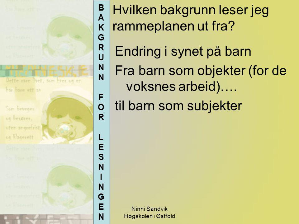 Ninni Sandvik Høgskolen i Østfold Hvilken bakgrunn leser jeg rammeplanen ut fra? Endring i synet på barn Fra barn som objekter (for de voksnes arbeid)