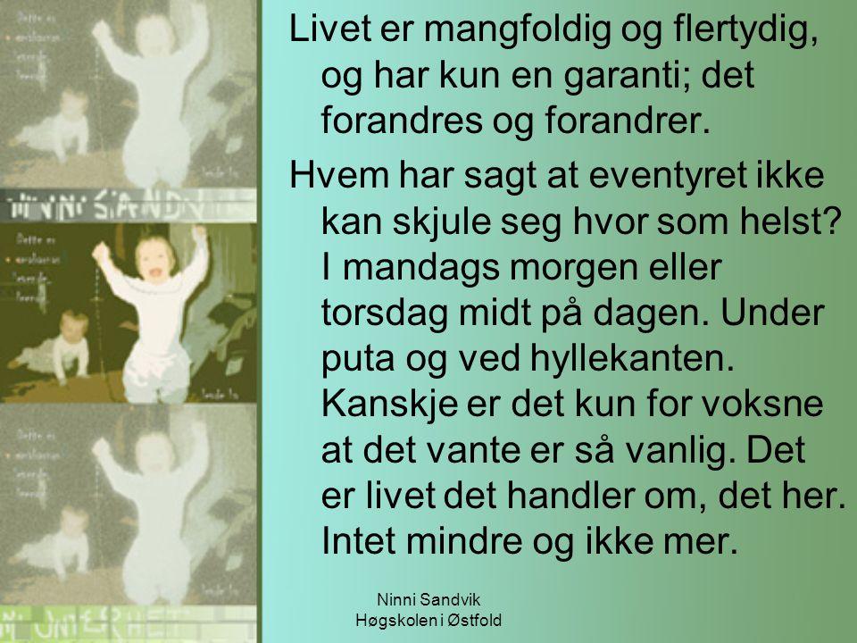 Ninni Sandvik Høgskolen i Østfold Livet er mangfoldig og flertydig, og har kun en garanti; det forandres og forandrer. Hvem har sagt at eventyret ikke
