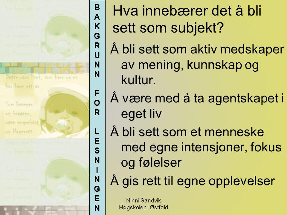 Ninni Sandvik Høgskolen i Østfold Hva innebærer det å bli sett som subjekt? Å bli sett som aktiv medskaper av mening, kunnskap og kultur. Å være med å