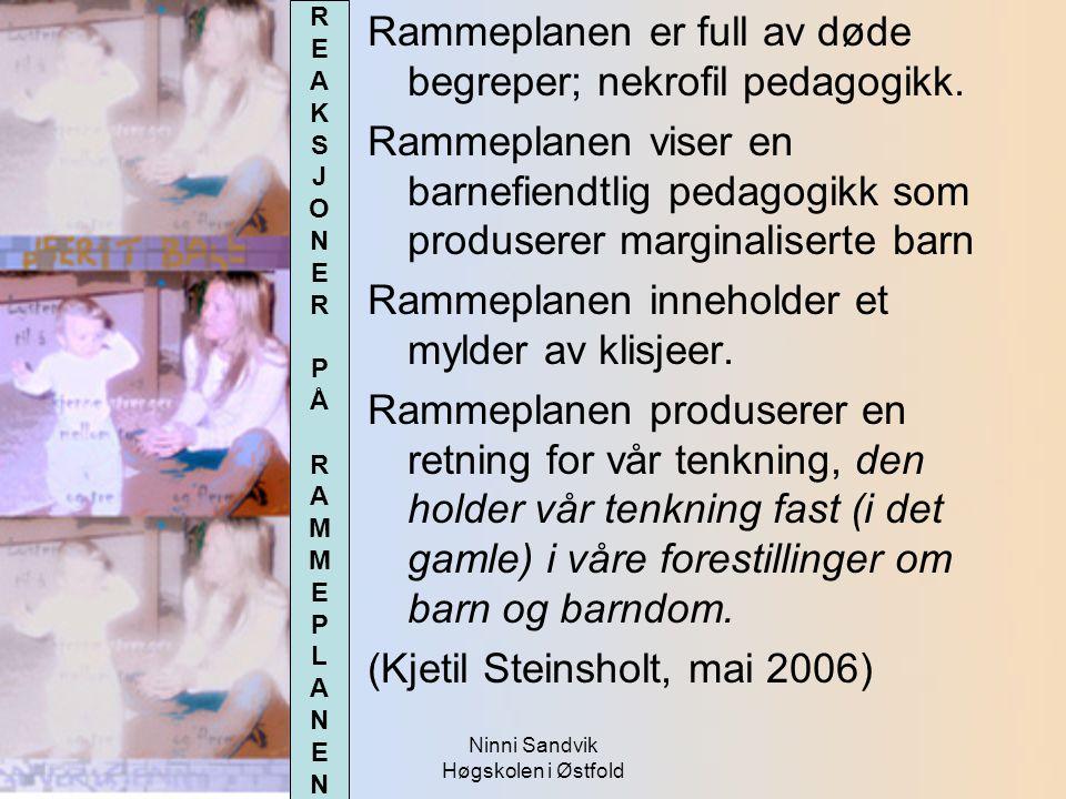Ninni Sandvik Høgskolen i Østfold Rammeplanen er full av døde begreper; nekrofil pedagogikk. Rammeplanen viser en barnefiendtlig pedagogikk som produs