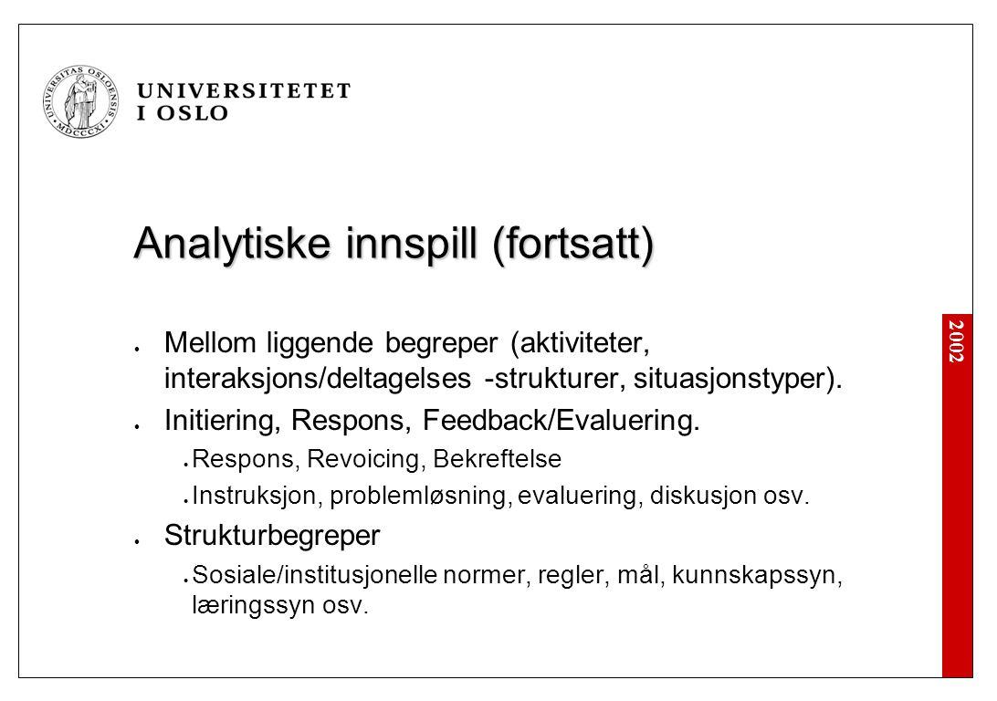 2002 Analytiske innspill (fortsatt) Mellom liggende begreper (aktiviteter, interaksjons/deltagelses -strukturer, situasjonstyper).