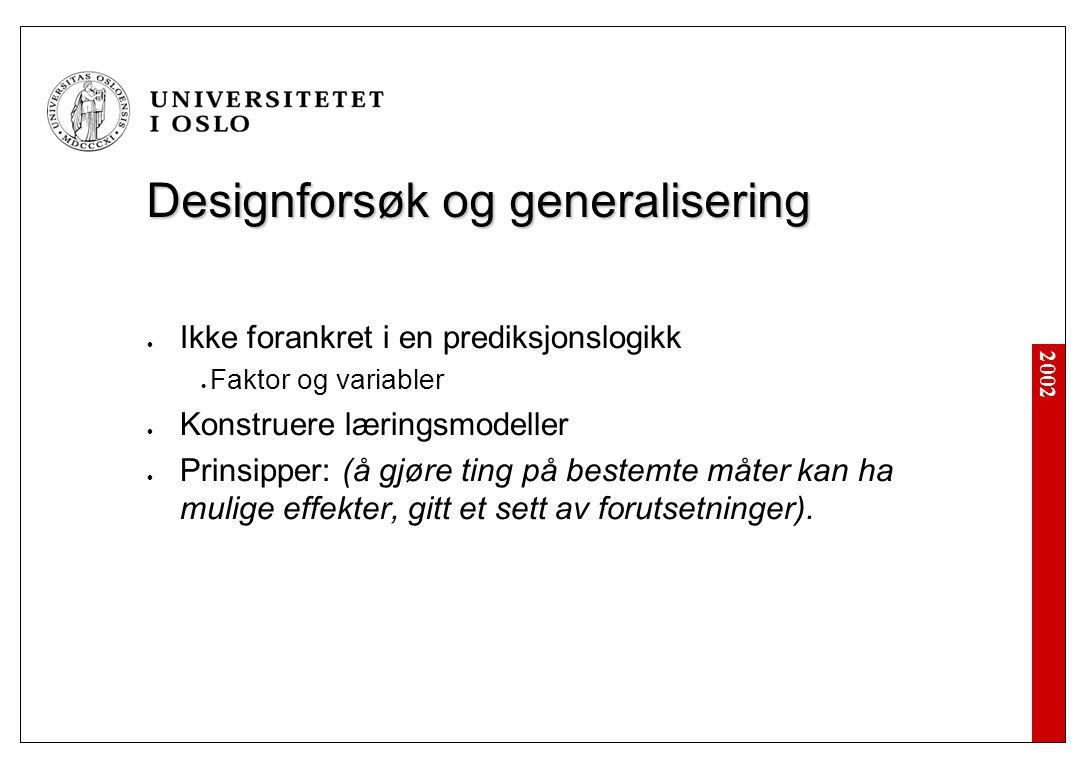 2002 Designforsøk og generalisering Ikke forankret i en prediksjonslogikk Faktor og variabler Konstruere læringsmodeller Prinsipper: (å gjøre ting på bestemte måter kan ha mulige effekter, gitt et sett av forutsetninger).
