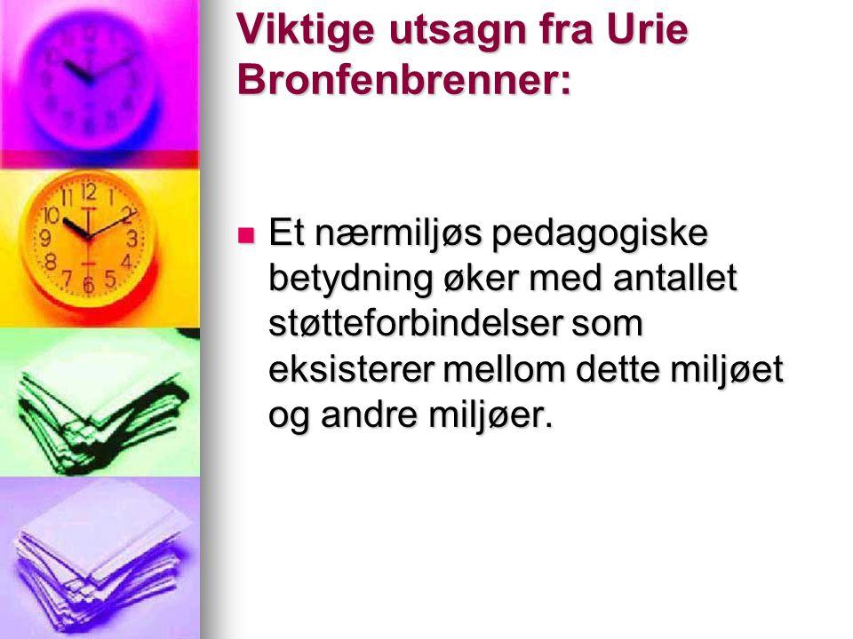 Viktige utsagn fra Urie Bronfenbrenner: Et nærmiljøs pedagogiske betydning øker med antallet støtteforbindelser som eksisterer mellom dette miljøet og