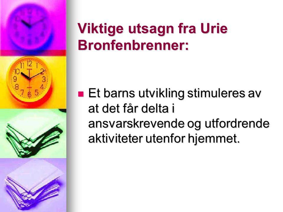 Viktige utsagn fra Urie Bronfenbrenner: Et barns utvikling stimuleres av at det får delta i ansvarskrevende og utfordrende aktiviteter utenfor hjemmet