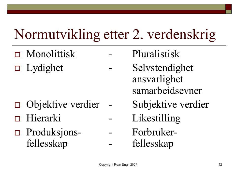 Copyright Roar Engh 200712 Normutvikling etter 2. verdenskrig  Monolittisk-Pluralistisk  Lydighet- Selvstendighet ansvarlighet samarbeidsevner  Obj