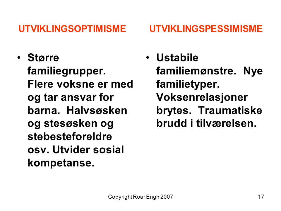 Copyright Roar Engh 200717 UTVIKLINGSOPTIMISME UTVIKLINGSPESSIMISME Større familiegrupper. Flere voksne er med og tar ansvar for barna. Halvsøsken og