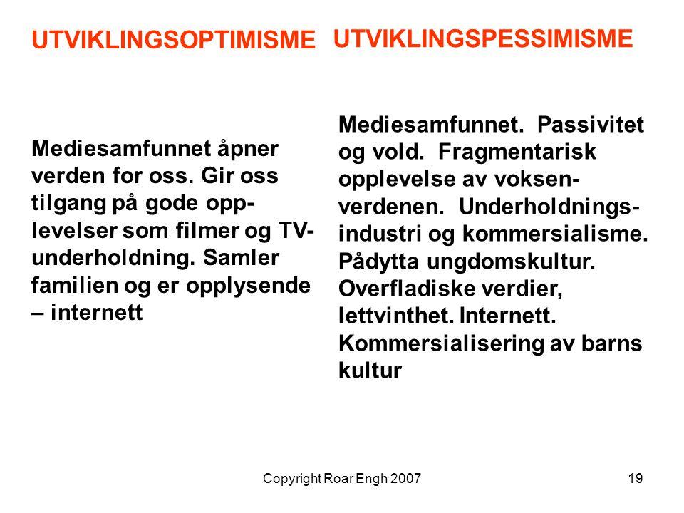Copyright Roar Engh 200719 UTVIKLINGSOPTIMISME Mediesamfunnet åpner verden for oss. Gir oss tilgang på gode opp- levelser som filmer og TV- underholdn