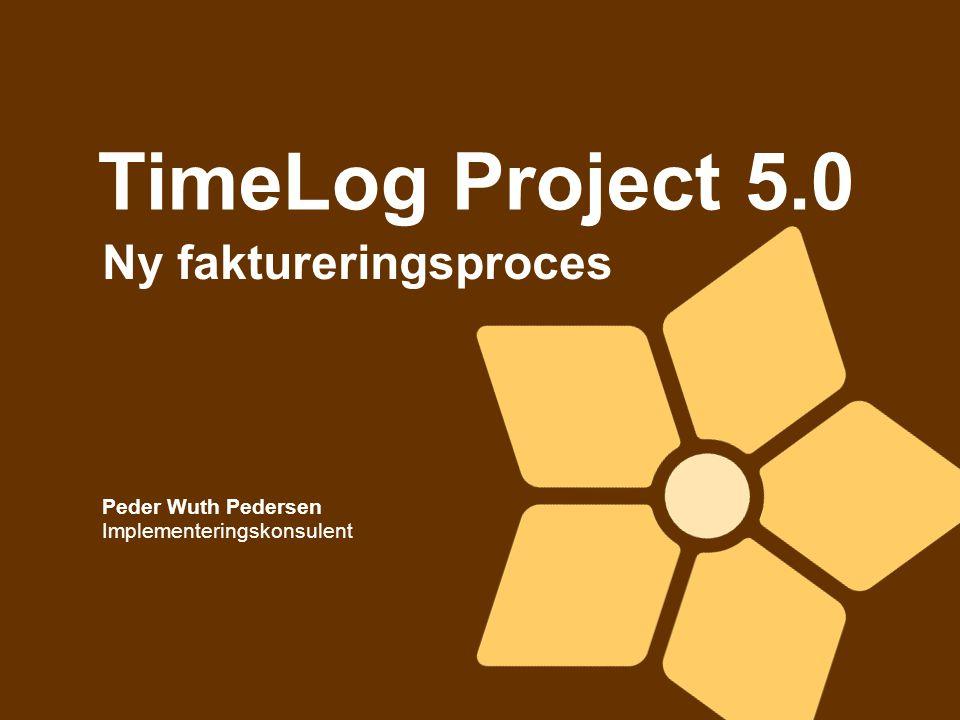TimeLog Project 5.0 Ny faktureringsproces Peder Wuth Pedersen Implementeringskonsulent