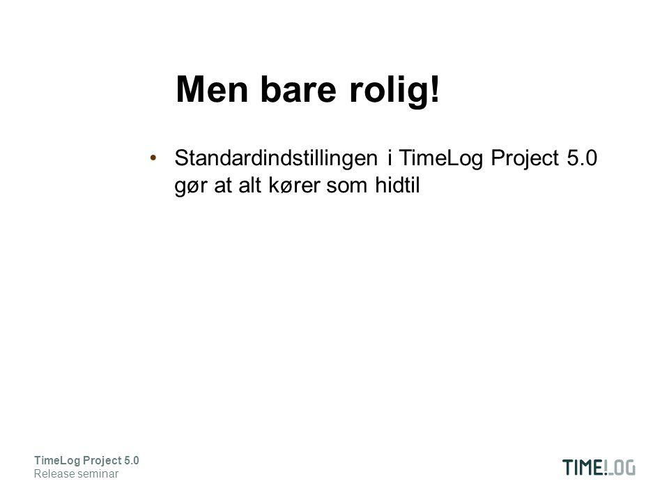Standardindstillingen i TimeLog Project 5.0 gør at alt kører som hidtil TimeLog Project 5.0 Release seminar Men bare rolig!