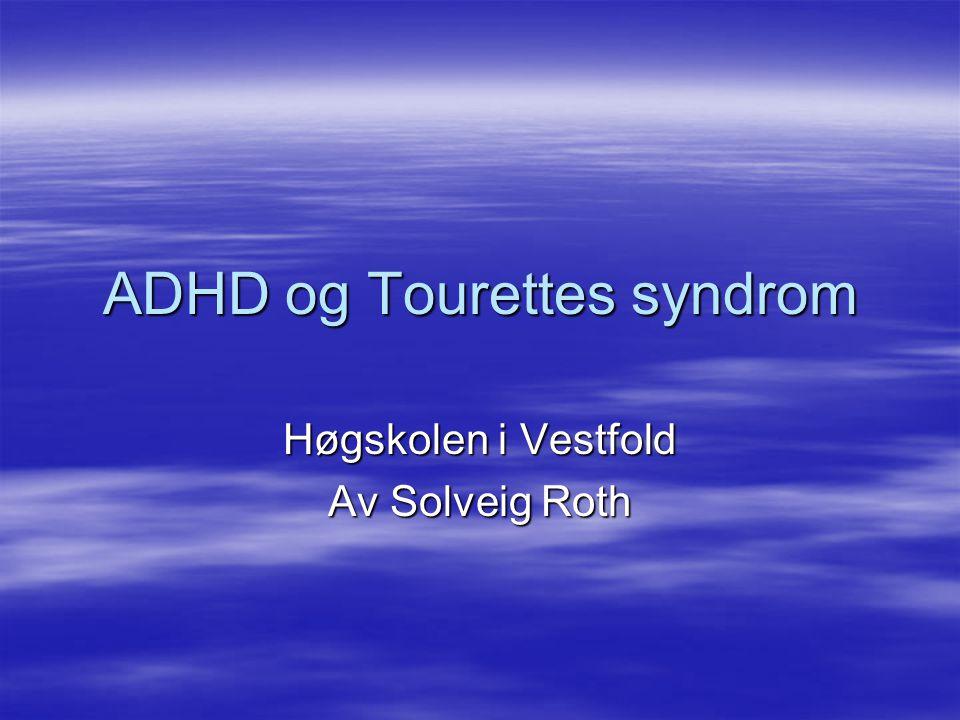 ADHD og Tourettes syndrom Høgskolen i Vestfold Av Solveig Roth