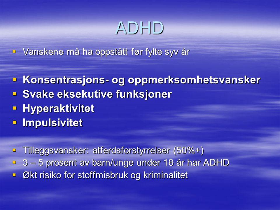 ADHD VVVVanskene må ha oppstått før fylte syv år KKKKonsentrasjons- og oppmerksomhetsvansker SSSSvake eksekutive funksjoner HHHHyperaktivitet IIIImpulsivitet TTTTilleggsvansker: atferdsforstyrrelser (50%+) 3333 – 5 prosent av barn/unge under 18 år har ADHD ØØØØkt risiko for stoffmisbruk og kriminalitet