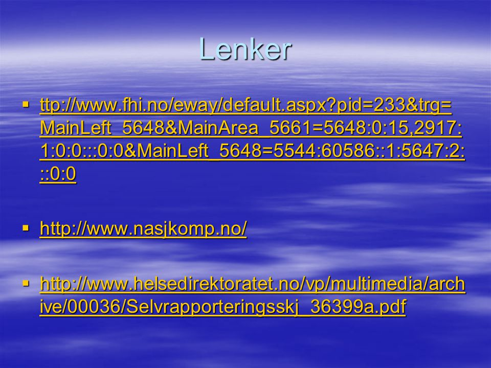Lenker  ttp://www.fhi.no/eway/default.aspx pid=233&trg= MainLeft_5648&MainArea_5661=5648:0:15,2917: 1:0:0:::0:0&MainLeft_5648=5544:60586::1:5647:2: ::0:0 ttp://www.fhi.no/eway/default.aspx pid=233&trg= MainLeft_5648&MainArea_5661=5648:0:15,2917: 1:0:0:::0:0&MainLeft_5648=5544:60586::1:5647:2: ::0:0 ttp://www.fhi.no/eway/default.aspx pid=233&trg= MainLeft_5648&MainArea_5661=5648:0:15,2917: 1:0:0:::0:0&MainLeft_5648=5544:60586::1:5647:2: ::0:0  http://www.nasjkomp.no/ http://www.nasjkomp.no/  http://www.helsedirektoratet.no/vp/multimedia/arch ive/00036/Selvrapporteringsskj_36399a.pdf http://www.helsedirektoratet.no/vp/multimedia/arch ive/00036/Selvrapporteringsskj_36399a.pdf http://www.helsedirektoratet.no/vp/multimedia/arch ive/00036/Selvrapporteringsskj_36399a.pdf