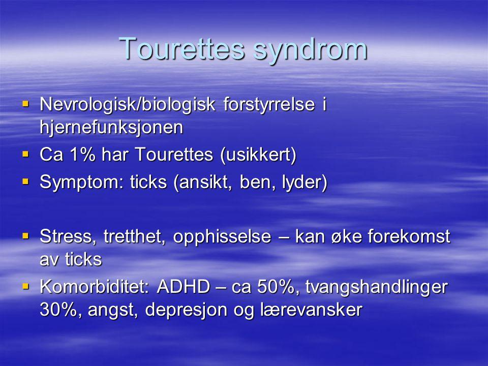 Tourettes syndrom  Nevrologisk/biologisk forstyrrelse i hjernefunksjonen  Ca 1% har Tourettes (usikkert)  Symptom: ticks (ansikt, ben, lyder)  Stress, tretthet, opphisselse – kan øke forekomst av ticks  Komorbiditet: ADHD – ca 50%, tvangshandlinger 30%, angst, depresjon og lærevansker