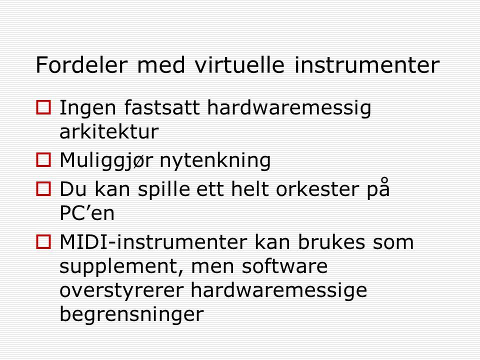 Fordeler med virtuelle instrumenter  Ingen fastsatt hardwaremessig arkitektur  Muliggjør nytenkning  Du kan spille ett helt orkester på PC'en  MIDI-instrumenter kan brukes som supplement, men software overstyrerer hardwaremessige begrensninger