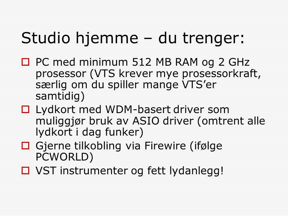 Studio hjemme – du trenger:  PC med minimum 512 MB RAM og 2 GHz prosessor (VTS krever mye prosessorkraft, særlig om du spiller mange VTS'er samtidig)  Lydkort med WDM-basert driver som muliggjør bruk av ASIO driver (omtrent alle lydkort i dag funker)  Gjerne tilkobling via Firewire (ifølge PCWORLD)  VST instrumenter og fett lydanlegg!