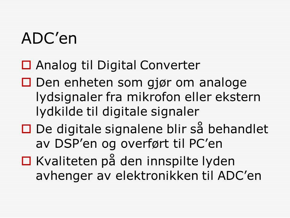 ADC'en  Analog til Digital Converter  Den enheten som gjør om analoge lydsignaler fra mikrofon eller ekstern lydkilde til digitale signaler  De digitale signalene blir så behandlet av DSP'en og overført til PC'en  Kvaliteten på den innspilte lyden avhenger av elektronikken til ADC'en