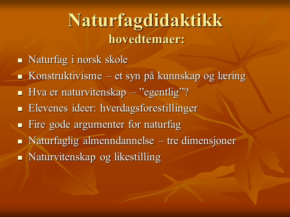 Naturfagdidaktikk hovedtemaer: Naturfag i norsk skole Naturfag i norsk skole Konstruktivisme – et syn på kunnskap og læring Konstruktivisme – et syn p