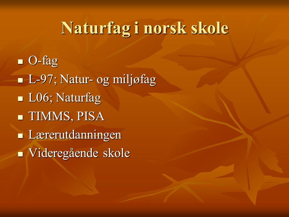 Naturfag i norsk skole O-fag O-fag L-97; Natur- og miljøfag L-97; Natur- og miljøfag L06; Naturfag L06; Naturfag TIMMS, PISA TIMMS, PISA Lærerutdannin