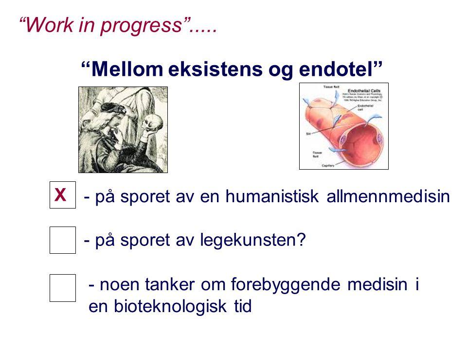 """""""Mellom eksistens og endotel"""" """"Work in progress""""..... - på sporet av en humanistisk allmennmedisin - på sporet av legekunsten? X X X - noen tanker om"""