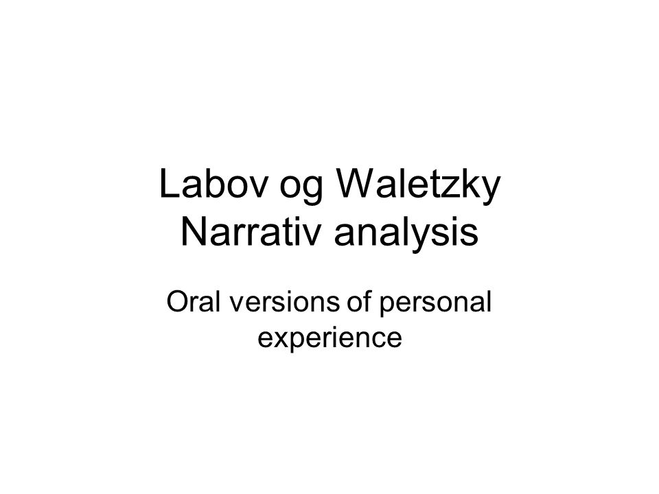 Labov og Waletzky Narrativ analysis Oral versions of personal experience