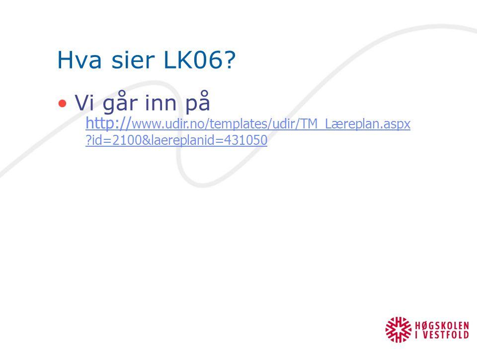 Hva sier LK06? Vi går inn på http:// www.udir.no/templates/udir/TM_Læreplan.aspx ?id=2100&laereplanid=431050