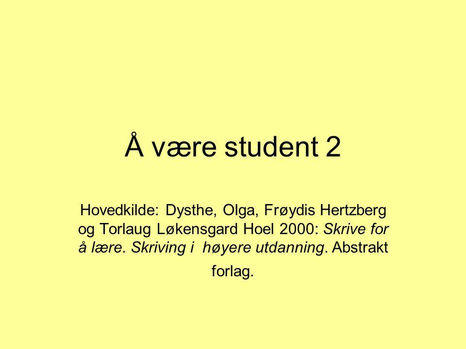 Å være student 2 Hovedkilde: Dysthe, Olga, Frøydis Hertzberg og Torlaug Løkensgard Hoel 2000: Skrive for å lære.