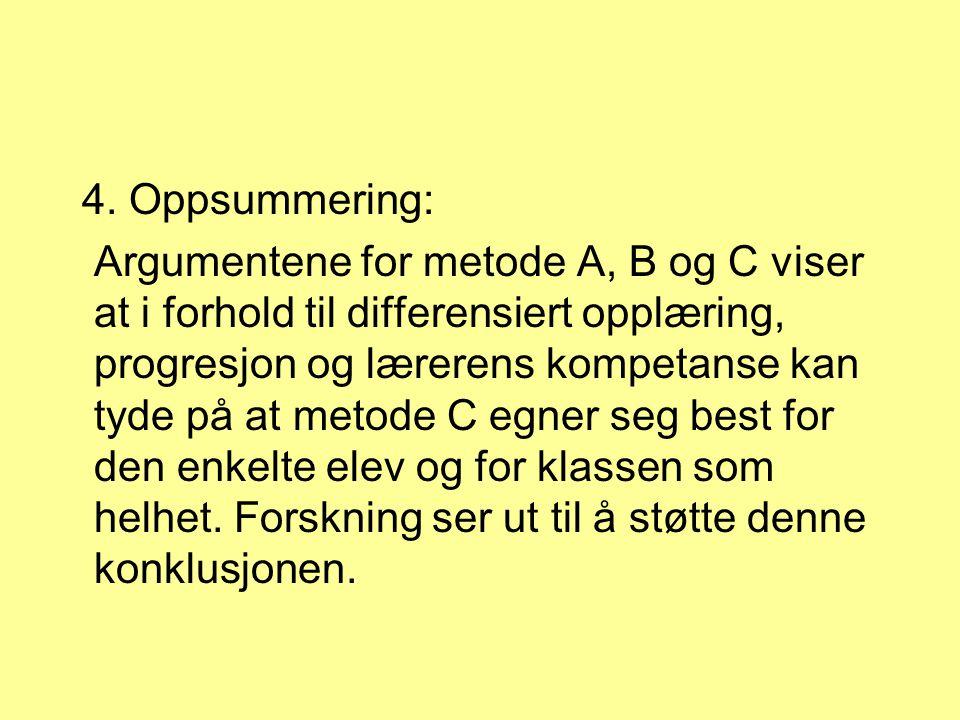 4. Oppsummering: Argumentene for metode A, B og C viser at i forhold til differensiert opplæring, progresjon og lærerens kompetanse kan tyde på at met