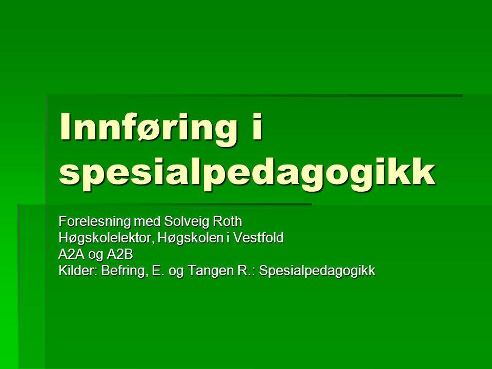 Innføring i spesialpedagogikk Forelesning med Solveig Roth Høgskolelektor, Høgskolen i Vestfold A2A og A2B Kilder: Befring, E. og Tangen R.: Spesialpe