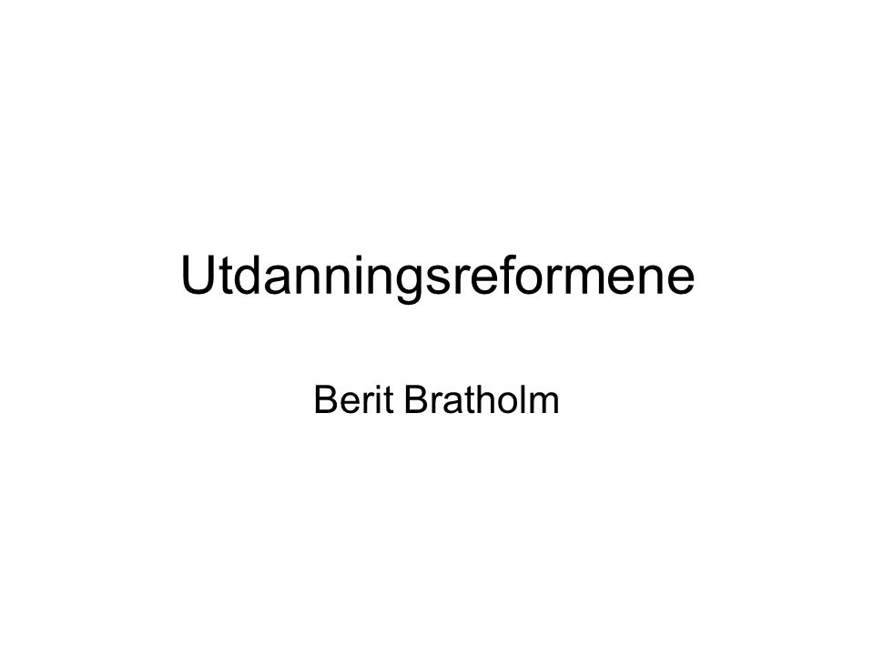 Utdanningsreformene Berit Bratholm
