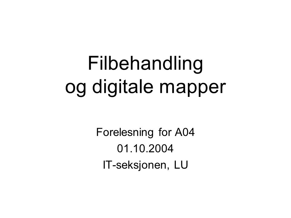 Filbehandling og digitale mapper Forelesning for A04 01.10.2004 IT-seksjonen, LU