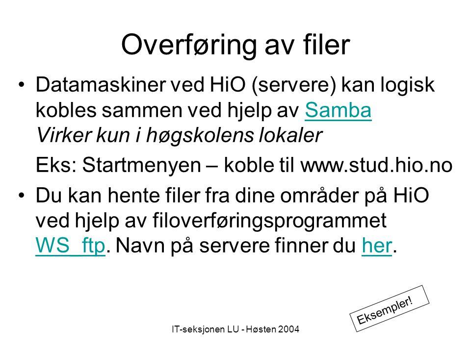 IT-seksjonen LU - Høsten 2004 Overføring av filer Datamaskiner ved HiO (servere) kan logisk kobles sammen ved hjelp av Samba Virker kun i høgskolens lokalerSamba Eks: Startmenyen – koble til www.stud.hio.no Du kan hente filer fra dine områder på HiO ved hjelp av filoverføringsprogrammet WS_ftp.