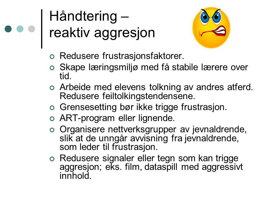 Håndtering – reaktiv aggresjon Redusere frustrasjonsfaktorer. Skape læringsmiljø med få stabile lærere over tid. Arbeide med elevens tolkning av andre
