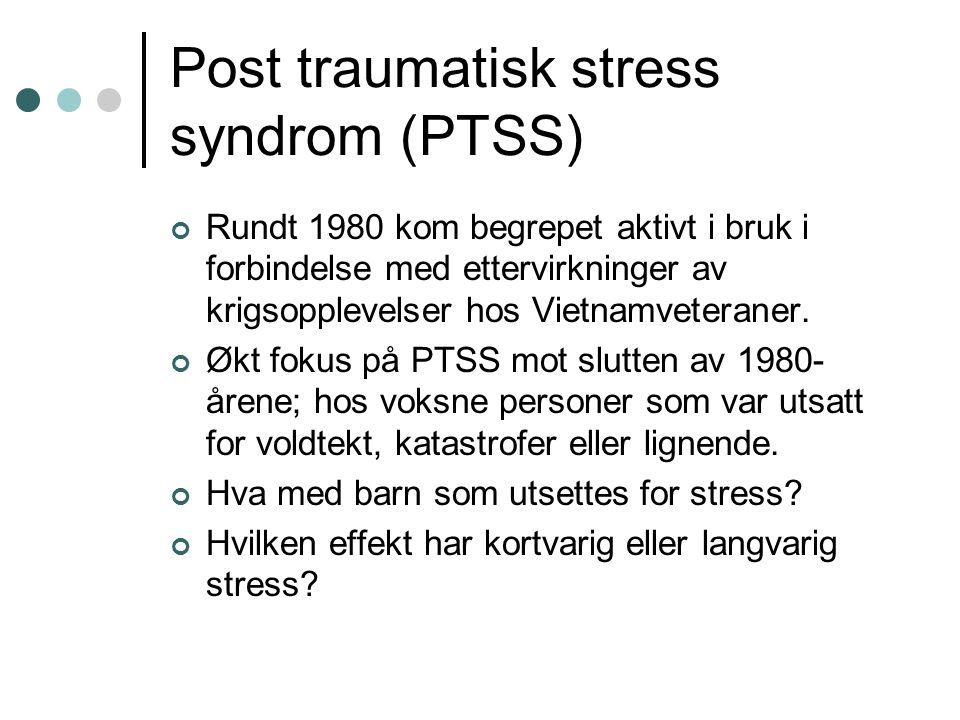 Post traumatisk stress syndrom (PTSS) Rundt 1980 kom begrepet aktivt i bruk i forbindelse med ettervirkninger av krigsopplevelser hos Vietnamveteraner