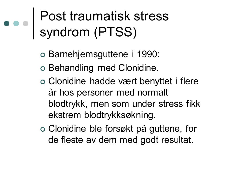 Post traumatisk stress syndrom (PTSS) Barnehjemsguttene i 1990: Behandling med Clonidine. Clonidine hadde vært benyttet i flere år hos personer med no