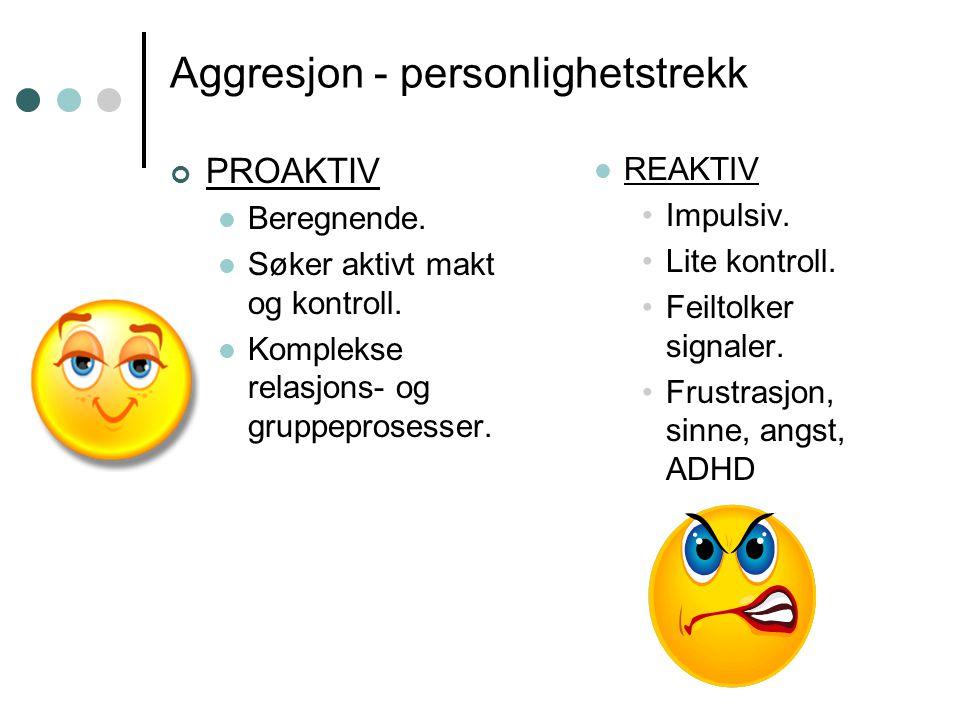 Aggresjon - personlighetstrekk PROAKTIV Beregnende. Søker aktivt makt og kontroll. Komplekse relasjons- og gruppeprosesser. REAKTIV Impulsiv. Lite kon