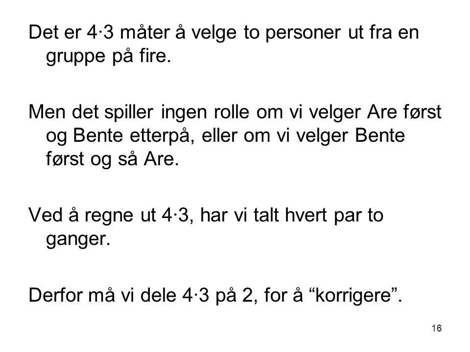 16 Det er 4∙3 måter å velge to personer ut fra en gruppe på fire. Men det spiller ingen rolle om vi velger Are først og Bente etterpå, eller om vi vel