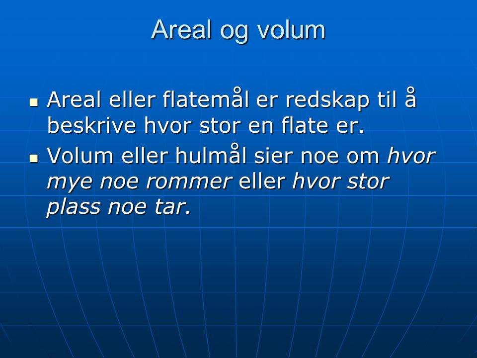 Areal og volum Areal eller flatemål er redskap til å beskrive hvor stor en flate er. Areal eller flatemål er redskap til å beskrive hvor stor en flate