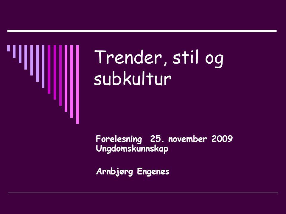 Trender, stil og subkultur Forelesning 25. november 2009 Ungdomskunnskap Arnbjørg Engenes