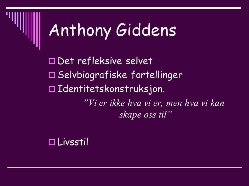 Anthony Giddens  Det refleksive selvet  Selvbiografiske fortellinger  Identitetskonstruksjon.