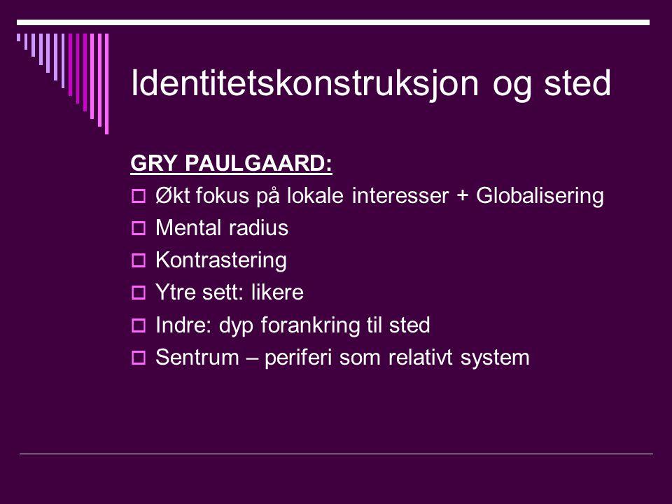 Identitetskonstruksjon og sted GRY PAULGAARD:  Økt fokus på lokale interesser + Globalisering  Mental radius  Kontrastering  Ytre sett: likere  Indre: dyp forankring til sted  Sentrum – periferi som relativt system
