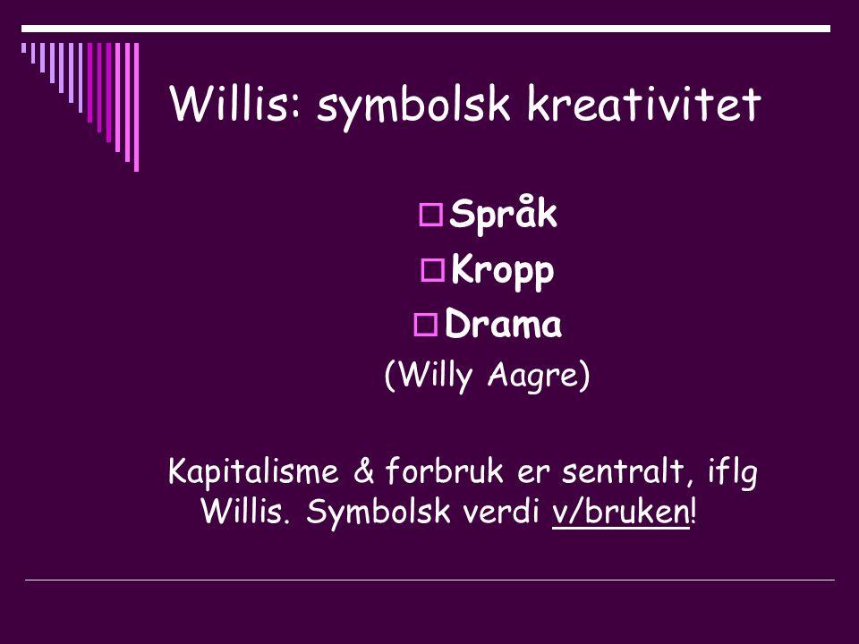 Willis: symbolsk kreativitet  Språk  Kropp  Drama (Willy Aagre) Kapitalisme & forbruk er sentralt, iflg Willis.