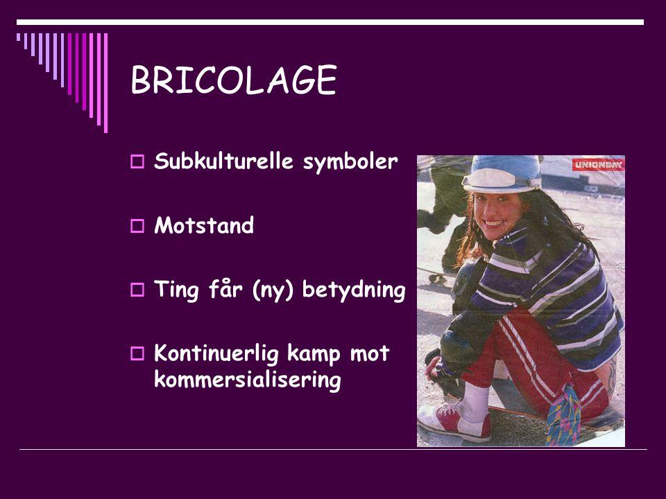 BRICOLAGE  Subkulturelle symboler  Motstand  Ting får (ny) betydning  Kontinuerlig kamp mot kommersialisering