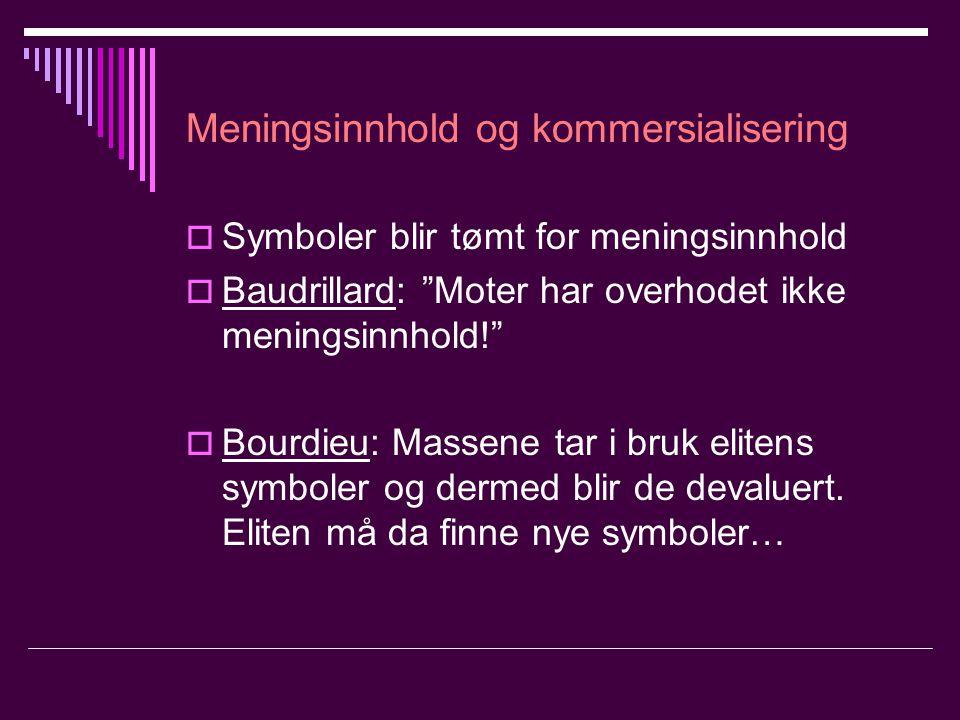Meningsinnhold og kommersialisering  Symboler blir tømt for meningsinnhold  Baudrillard: Moter har overhodet ikke meningsinnhold!  Bourdieu: Massene tar i bruk elitens symboler og dermed blir de devaluert.