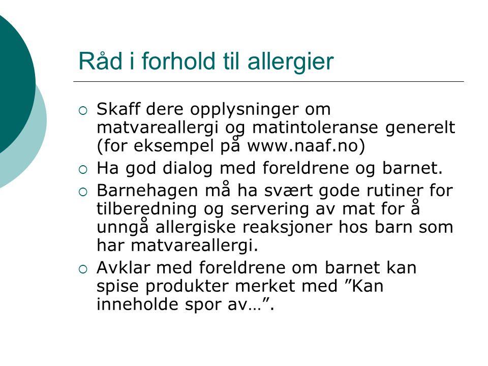 Råd i forhold til allergier  Skaff dere opplysninger om matvareallergi og matintoleranse generelt (for eksempel på www.naaf.no)  Ha god dialog med f