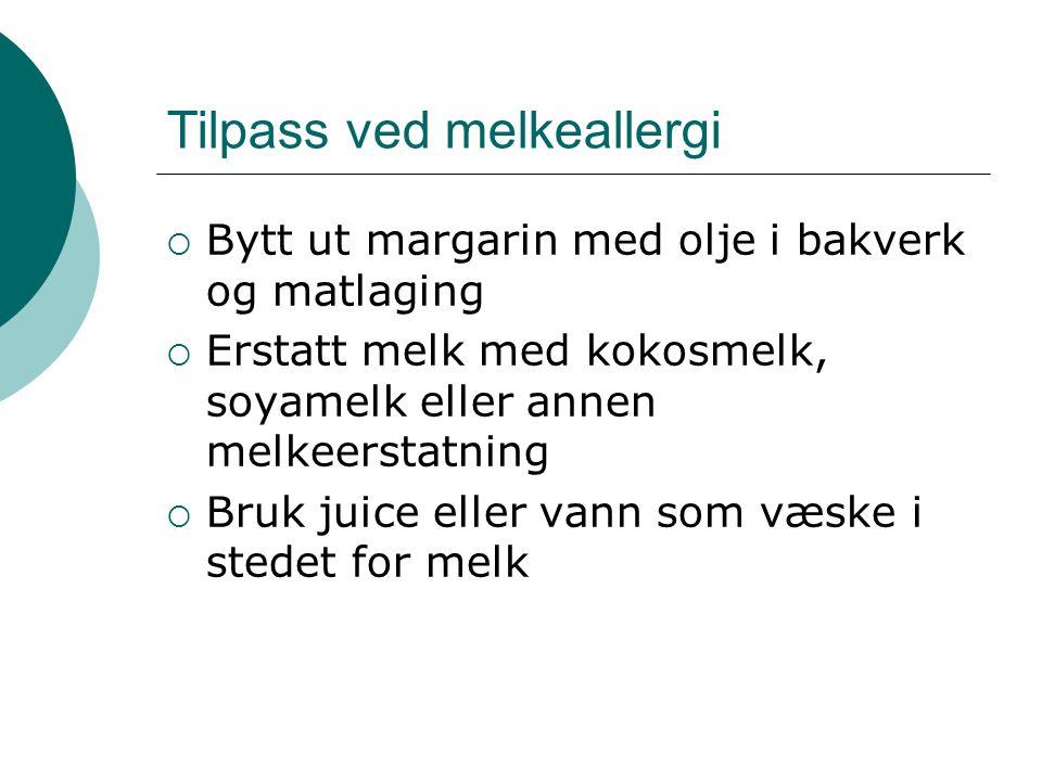 Tilpass ved melkeallergi  Bytt ut margarin med olje i bakverk og matlaging  Erstatt melk med kokosmelk, soyamelk eller annen melkeerstatning  Bruk